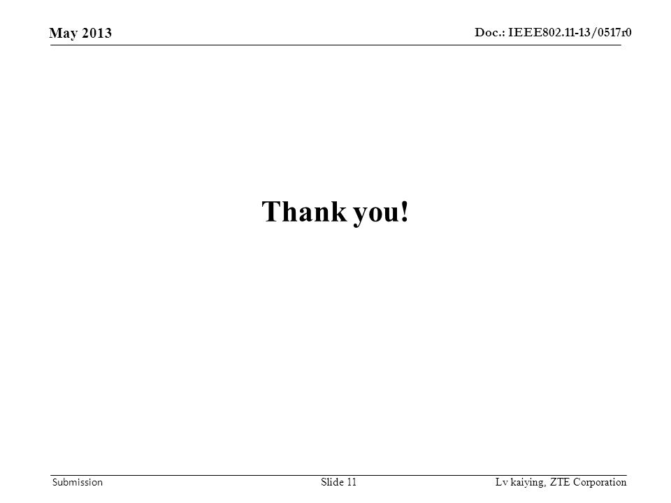 Doc.: IEEE802.11-13/0517r0 May 2013 Submission Thank you! Lv kaiying, ZTE CorporationSlide 11