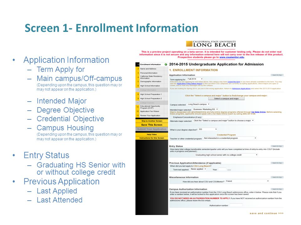 Screen 1- Enrollment Information Application Information –Term Apply for –Main campus/Off-campus (Depending upon the campus, this question may or may not appear on the application.) –Intended Major –Degree Objective –Credential Objective –Campus Housing (Depending upon the campus, this question may or may not appear on the application.) Entry Status –Graduating HS Senior with or without college credit Previous Application –Last Applied –Last Attended
