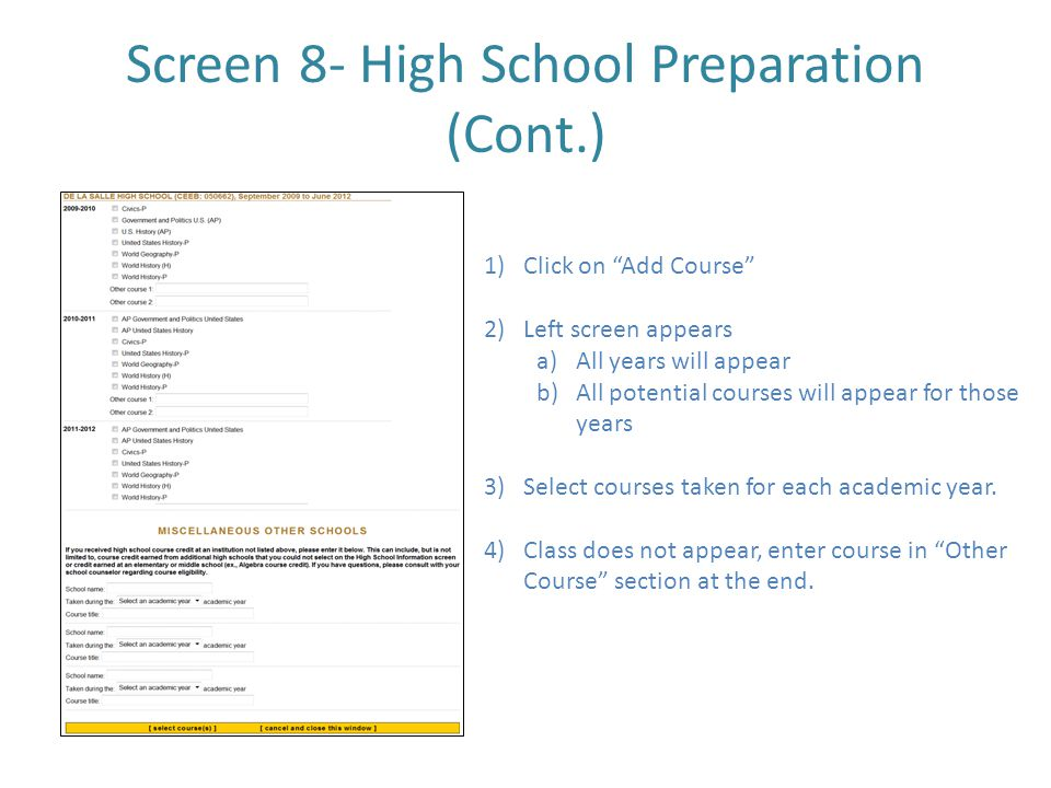 Screen 8- High School Preparation (Cont.) 1)Click on Add Course 2)Left screen appears a)All years will appear b)All potential courses will appear for those years 3)Select courses taken for each academic year.