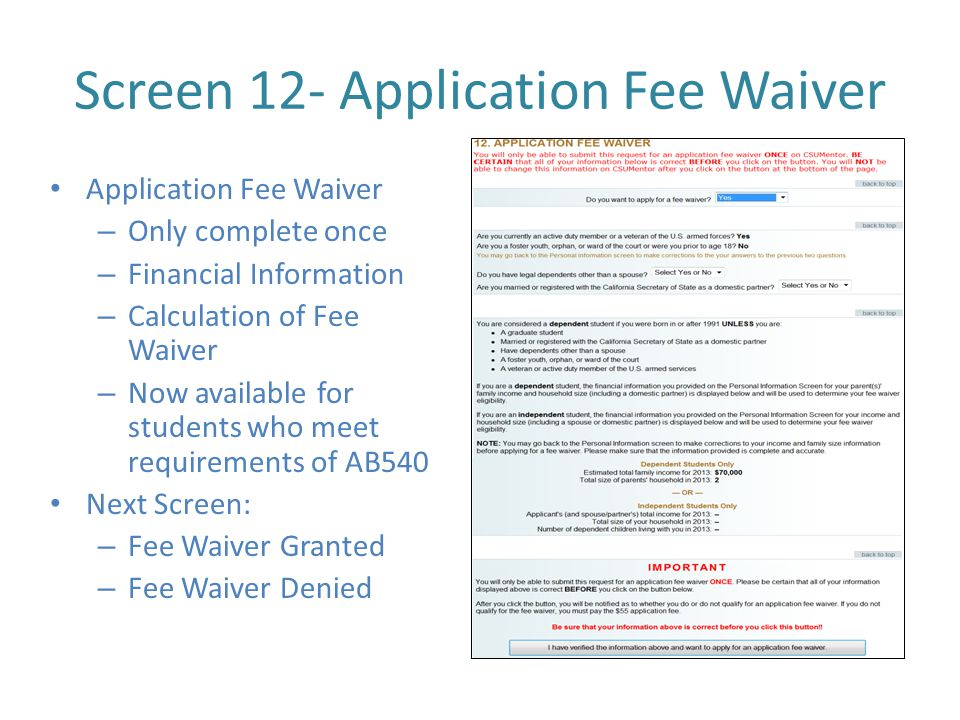 Screen 12- Application Fee Waiver Application Fee Waiver – Only complete once – Financial Information – Calculation of Fee Waiver – Now available for students who meet requirements of AB540 Next Screen: – Fee Waiver Granted – Fee Waiver Denied