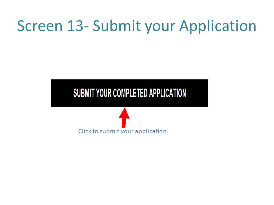 Screen 13- Submit your Application Click to submit your application!