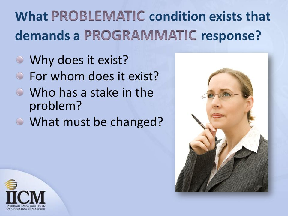 Why does it exist For whom does it exist Who has a stake in the problem What must be changed