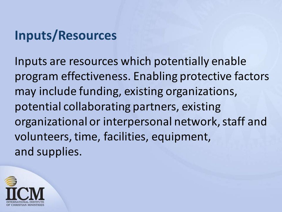 Inputs/Resources Inputs are resources which potentially enable program effectiveness.