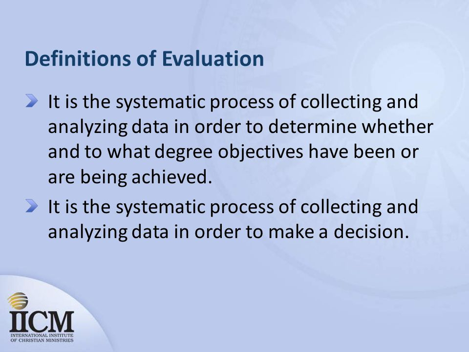 Definitions of Evaluation It is the systematic process of collecting and analyzing data in order to determine whether and to what degree objectives have been or are being achieved.