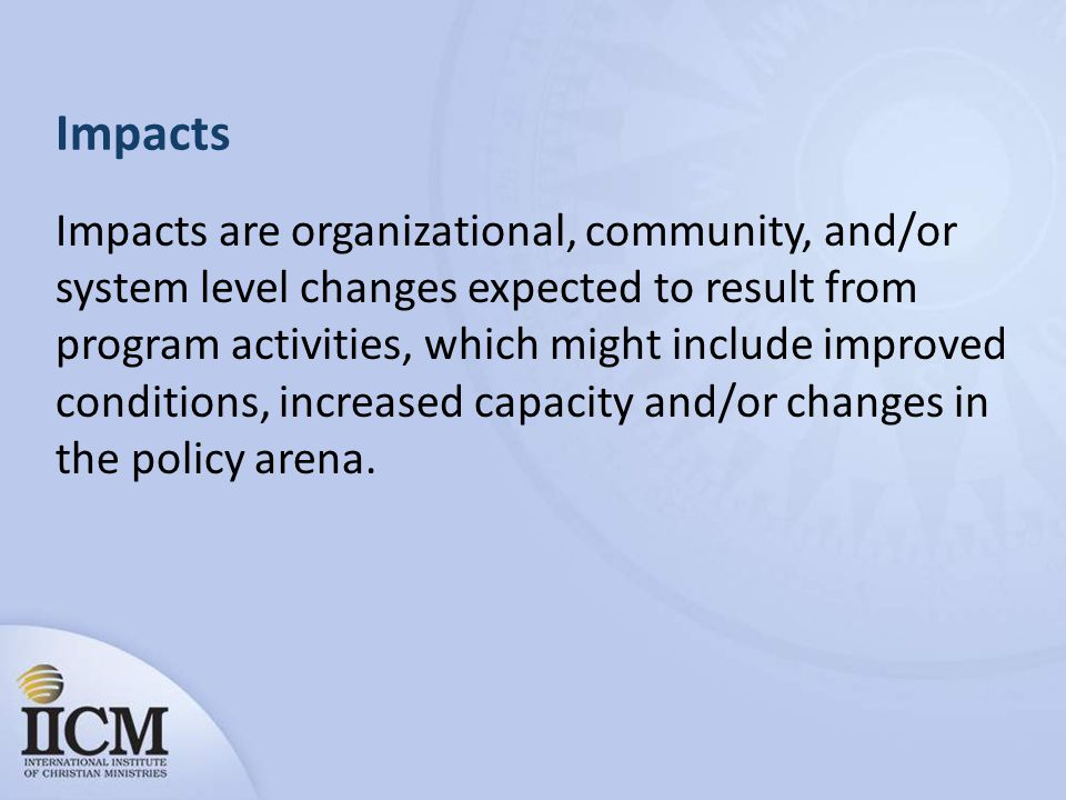 Impacts Impacts are organizational, community, and/or system level changes expected to result from program activities, which might include improved conditions, increased capacity and/or changes in the policy arena.