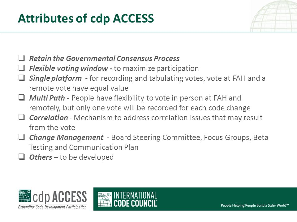 Attributes of cdp ACCESS  Retain the Governmental Consensus Process  Flexible voting window - to maximize participation  Single platform - for recording and tabulating votes, vote at FAH and a remote vote have equal value  Multi Path - People have flexibility to vote in person at FAH and remotely, but only one vote will be recorded for each code change  Correlation - Mechanism to address correlation issues that may result from the vote  Change Management - Board Steering Committee, Focus Groups, Beta Testing and Communication Plan  Others – to be developed