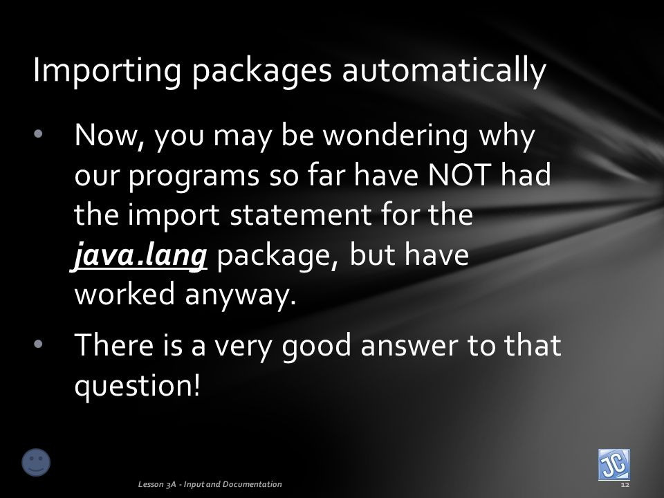 The Java language designers decided to automatically import this particular package into every program since it contains so many basic tools needed for programming, such as the String, System and Math classes you have already learned.