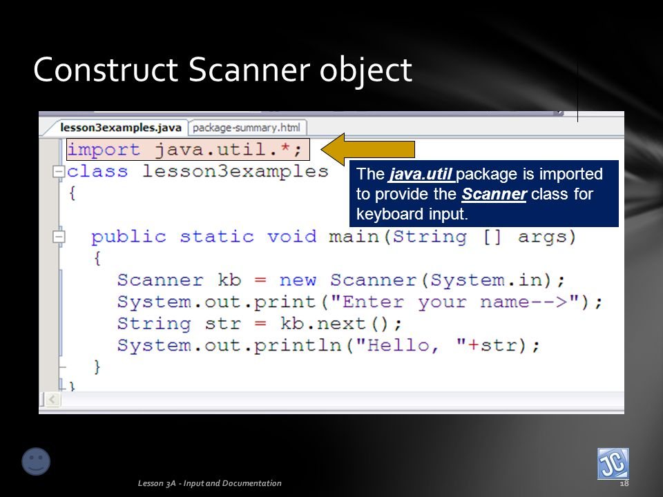 Construct Scanner object Lesson 3A - Input and Documentation19 The Scanner object kb is constructed for keyboard input.