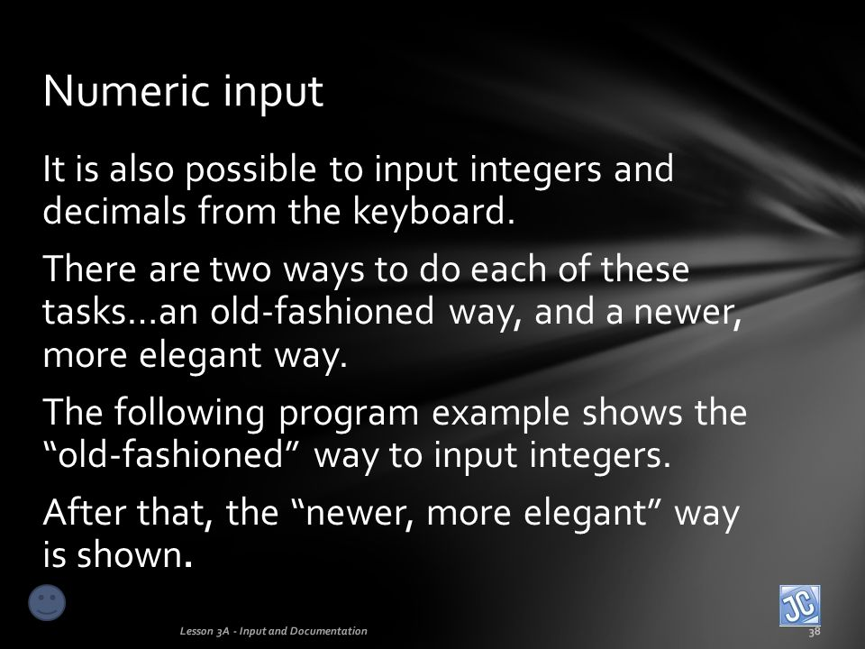 Integer input – older technique Lesson 3A - Input and Documentation39 This old fashioned process involves two steps…first input the integer as a String using the next command… str 12