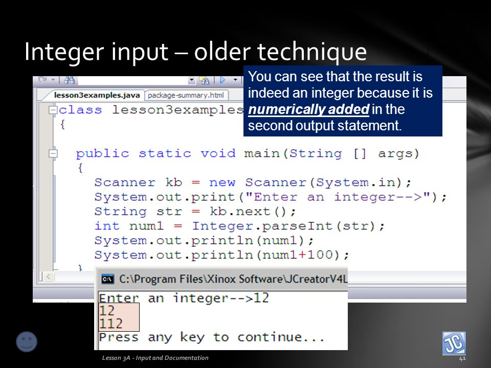 Integer input – older technique Lesson 3A - Input and Documentation42 Input This technique is a bit old- fashioned and cumbersome, but it works and is a useful tool at times.