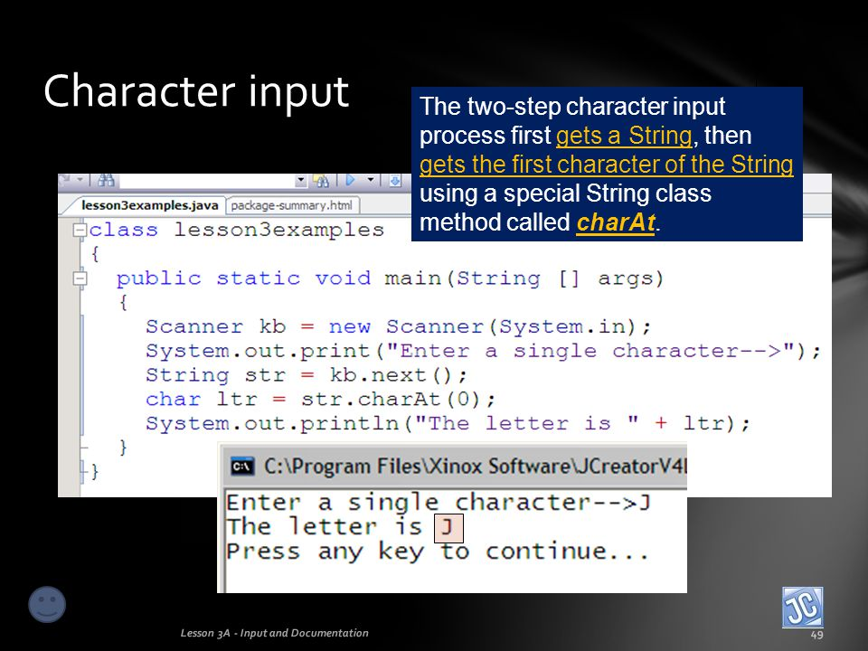 Character input Lesson 3A - Input and Documentation50 The value 0 (zero) is used as a parameter in the charAt command and represents the position of the first character in the String…zero indexing, as we discussed earlier.