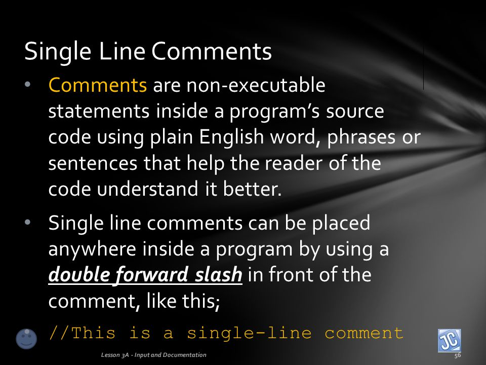 Block Comments Lesson 3A - Input and Documentation57 Multi-line comments, or block comments can be placed anywhere inside a program by using a /* at the beginning of the block and a */ to mark the end of the block, like this: /* This is a multi-line comment, or block comment.