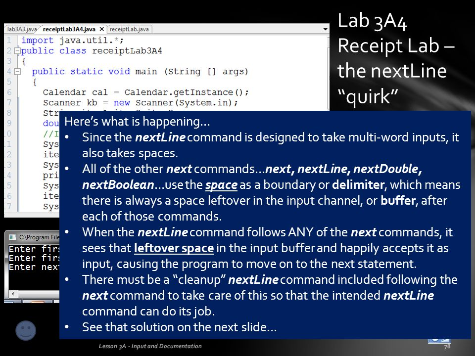 Lab 3A4 Receipt Lab – the nextLine solution Lesson 3A - Input and Documentation79 The solution to the nextLine quirk is a clean-up nextLine command, as shown below.