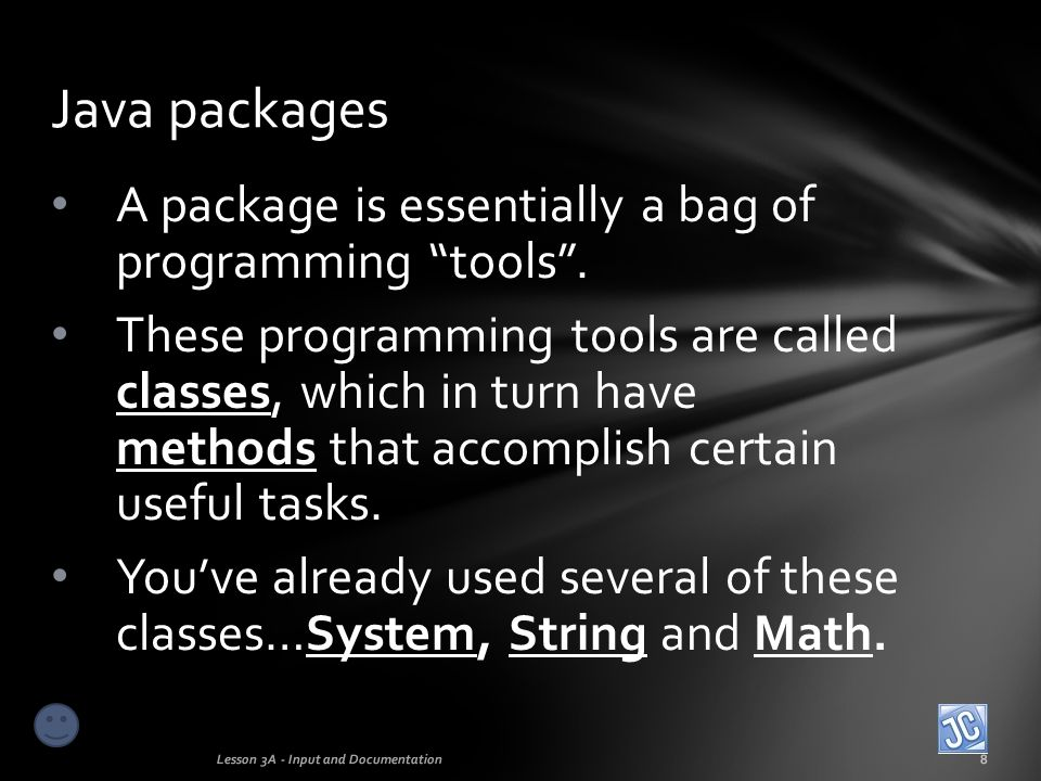 The few commands you've learned so far, such as System.out.println, String.charAt, and Math.pow all belong to classes that are members of the java.lang package The System, String and Math classes Lesson 3A - Input and Documentation9