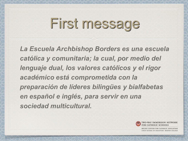 First message La Escuela Archbishop Borders es una escuela católica y comunitaria; la cual, por medio del lenguaje dual, los valores católicos y el rigor académico está comprometida con la preparación de líderes bilingües y bialfabetas en español e inglés, para servir en una sociedad multicultural.