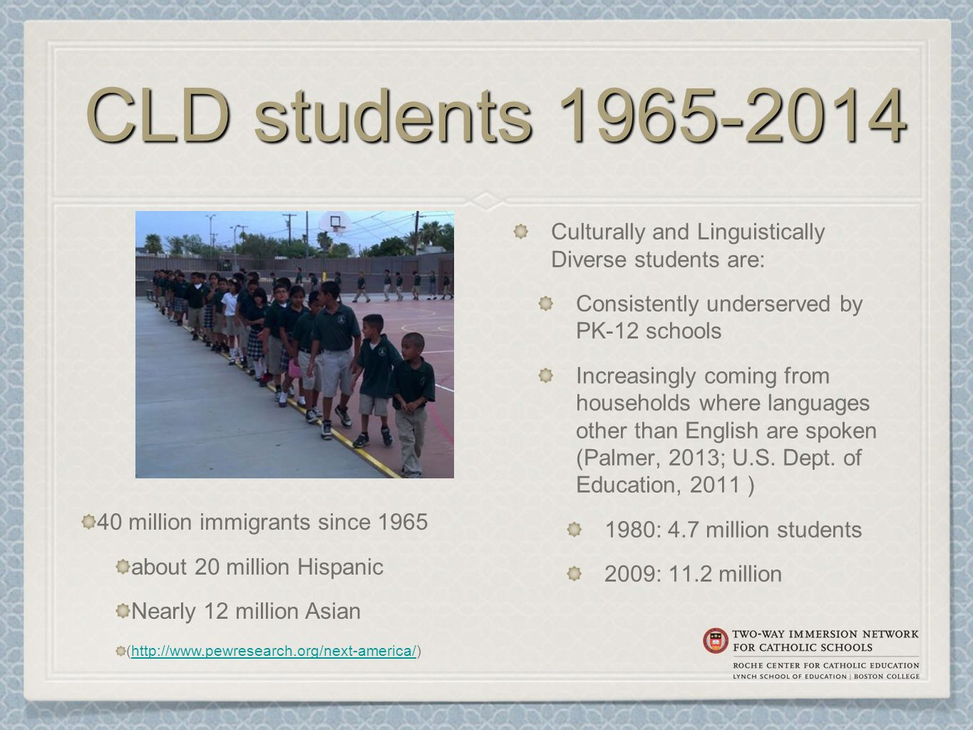 CLD students 1965-2014 Culturally and Linguistically Diverse students are: Consistently underserved by PK-12 schools Increasingly coming from households where languages other than English are spoken (Palmer, 2013; U.S.