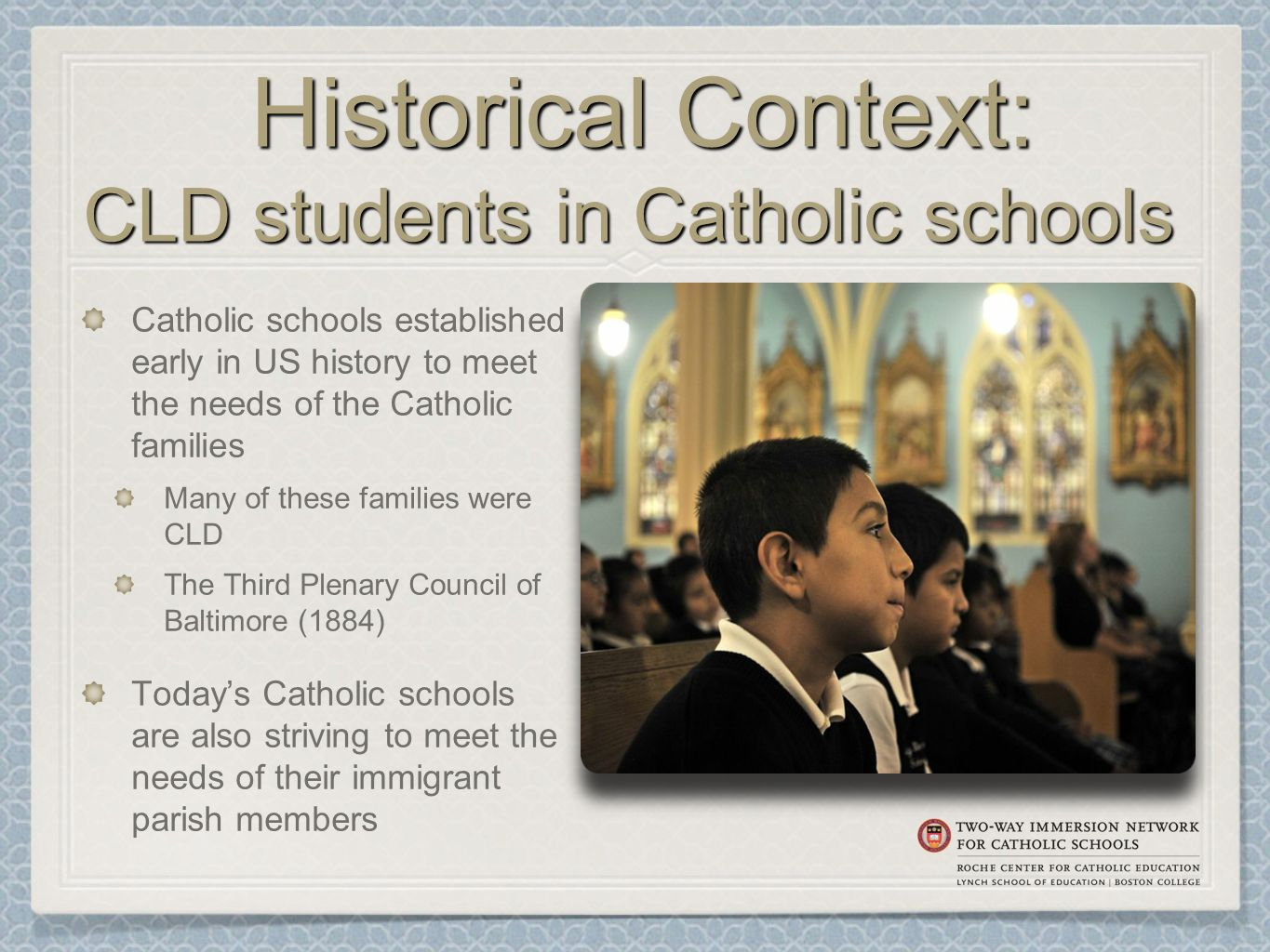 Historical Context: CLD students in Catholic schools Historical Context: CLD students in Catholic schools Catholic schools established early in US history to meet the needs of the Catholic families Many of these families were CLD The Third Plenary Council of Baltimore (1884) Today's Catholic schools are also striving to meet the needs of their immigrant parish members