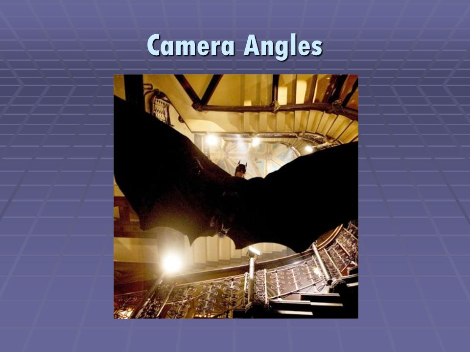 Camera Angles  Camera angles determines both audience viewpoint and area covered in a shot  Choice of angle can position the audience closer to the action, farther away, higher, or lower