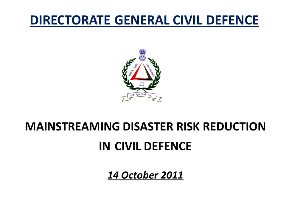 DIRECTORATE GENERAL CIVIL DEFENCE MAINSTREAMING DISASTER RISK REDUCTION IN CIVIL DEFENCE 14 October 2011