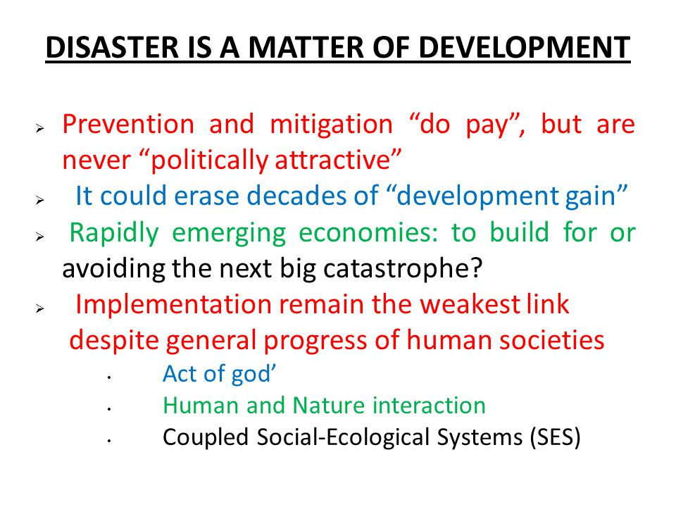  Prevention and mitigation do pay , but are never politically attractive  It could erase decades of development gain  Rapidly emerging economies: to build for or avoiding the next big catastrophe.