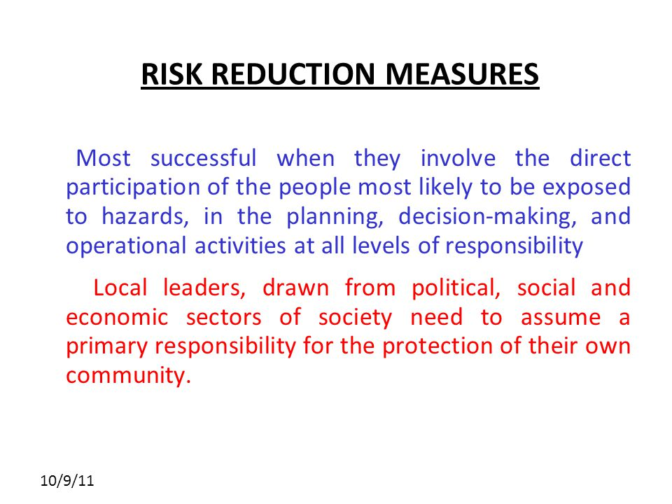 10/9/11 RISK REDUCTION MEASURES Most successful when they involve the direct participation of the people most likely to be exposed to hazards, in the planning, decision-making, and operational activities at all levels of responsibility Local leaders, drawn from political, social and economic sectors of society need to assume a primary responsibility for the protection of their own community.