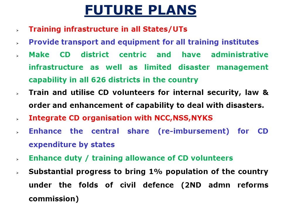  Training infrastructure in all States/UTs  Provide transport and equipment for all training institutes  Make CD district centric and have administrative infrastructure as well as limited disaster management capability in all 626 districts in the country  Train and utilise CD volunteers for internal security, law & order and enhancement of capability to deal with disasters.
