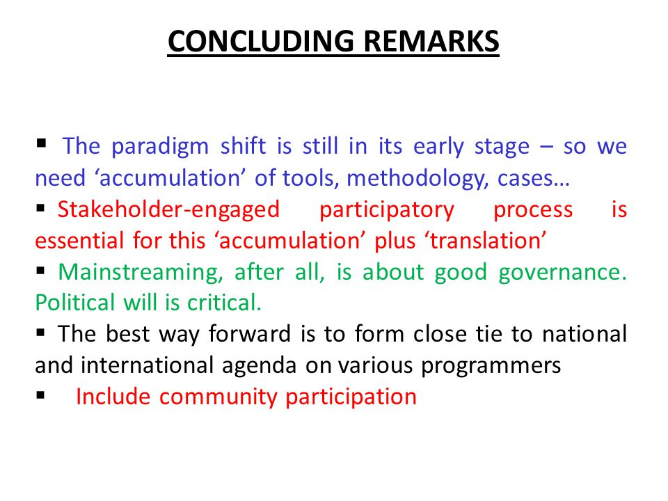  The paradigm shift is still in its early stage – so we need 'accumulation' of tools, methodology, cases…  Stakeholder-engaged participatory process is essential for this 'accumulation' plus 'translation'  Mainstreaming, after all, is about good governance.