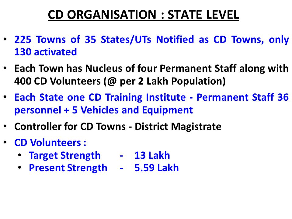 CD ORGANISATION : STATE LEVEL 225 Towns of 35 States/UTs Notified as CD Towns, only 130 activated Each Town has Nucleus of four Permanent Staff along with 400 CD Volunteers (@ per 2 Lakh Population) Each State one CD Training Institute - Permanent Staff 36 personnel + 5 Vehicles and Equipment Controller for CD Towns - District Magistrate CD Volunteers : Target Strength - 13 Lakh Present Strength - 5.59 Lakh