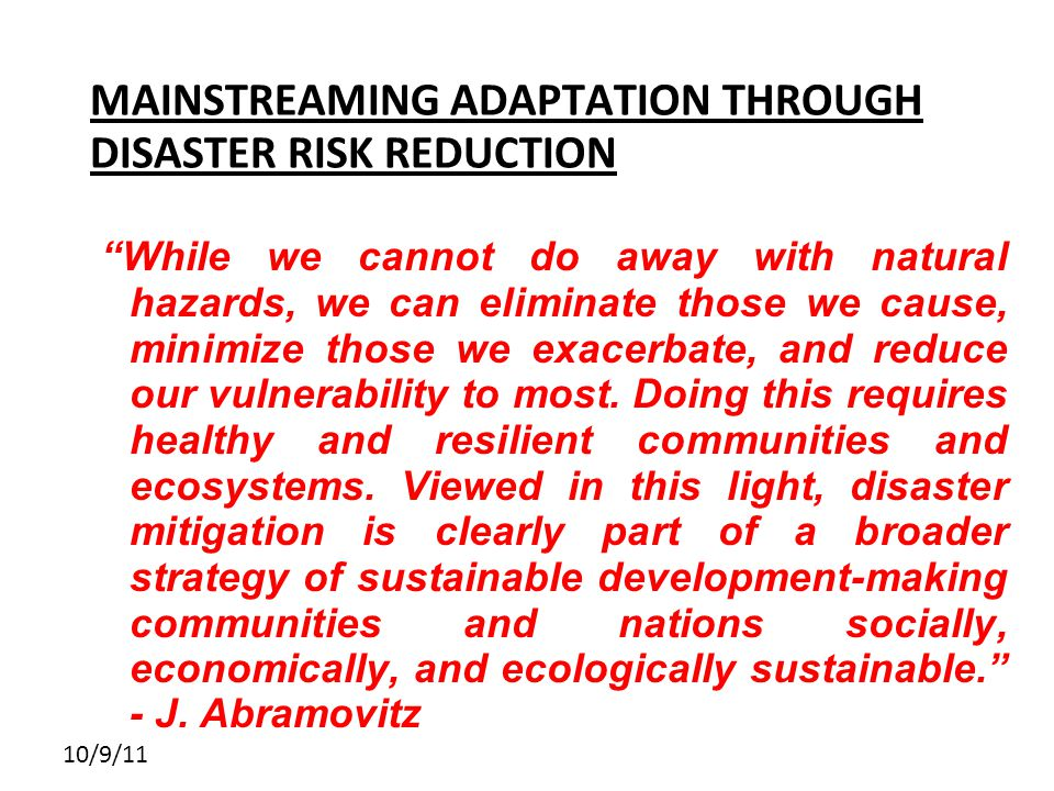 10/9/11 MAINSTREAMING ADAPTATION THROUGH DISASTER RISK REDUCTION While we cannot do away with natural hazards, we can eliminate those we cause, minimize those we exacerbate, and reduce our vulnerability to most.