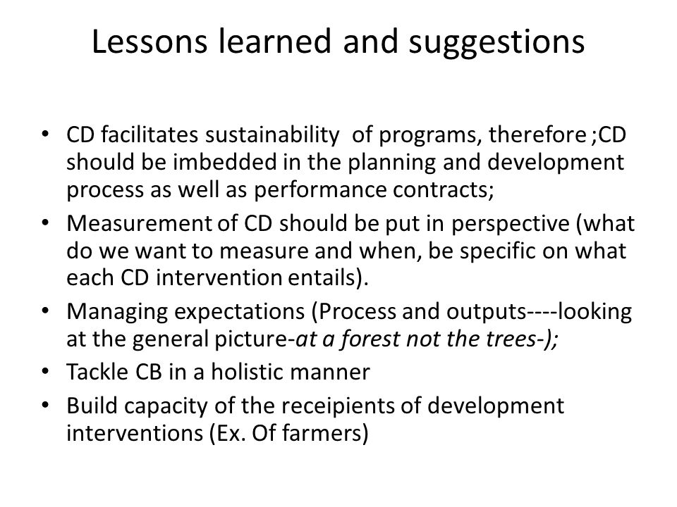 Lessons learned and suggestions CD facilitates sustainability of programs, therefore ;CD should be imbedded in the planning and development process as well as performance contracts; Measurement of CD should be put in perspective (what do we want to measure and when, be specific on what each CD intervention entails).