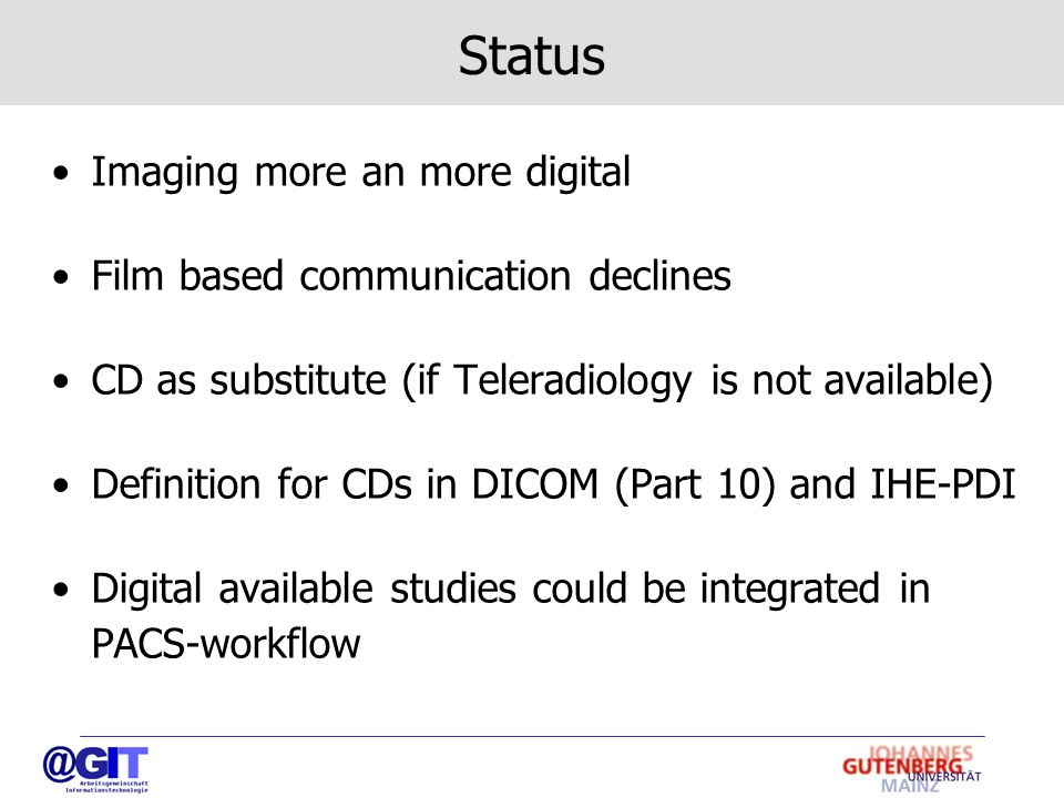 Status Imaging more an more digital Film based communication declines CD as substitute (if Teleradiology is not available) Definition for CDs in DICOM (Part 10) and IHE-PDI Digital available studies could be integrated in PACS-workflow
