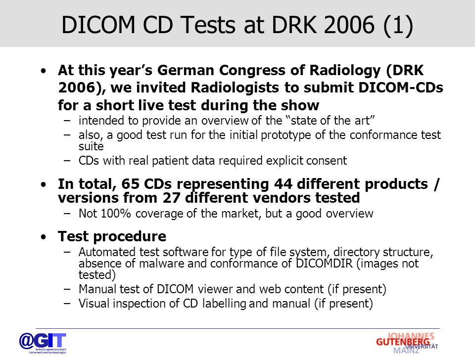 DICOM CD Tests at DRK 2006 (1) At this year's German Congress of Radiology (DRK 2006), we invited Radiologists to submit DICOM-CDs for a short live test during the show –intended to provide an overview of the state of the art –also, a good test run for the initial prototype of the conformance test suite –CDs with real patient data required explicit consent In total, 65 CDs representing 44 different products / versions from 27 different vendors tested –Not 100% coverage of the market, but a good overview Test procedure –Automated test software for type of file system, directory structure, absence of malware and conformance of DICOMDIR (images not tested) –Manual test of DICOM viewer and web content (if present) –Visual inspection of CD labelling and manual (if present)