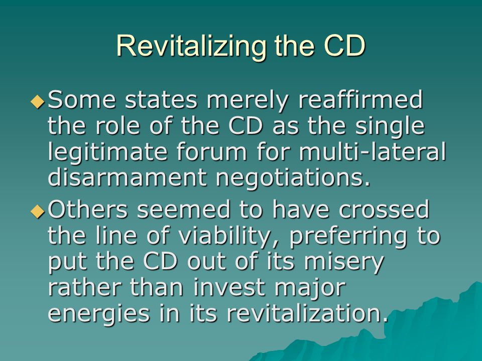 Revitalizing the CD  Some states merely reaffirmed the role of the CD as the single legitimate forum for multi-lateral disarmament negotiations.