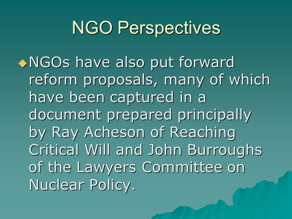 NGO Perspectives  NGOs have also put forward reform proposals, many of which have been captured in a document prepared principally by Ray Acheson of Reaching Critical Will and John Burroughs of the Lawyers Committee on Nuclear Policy.