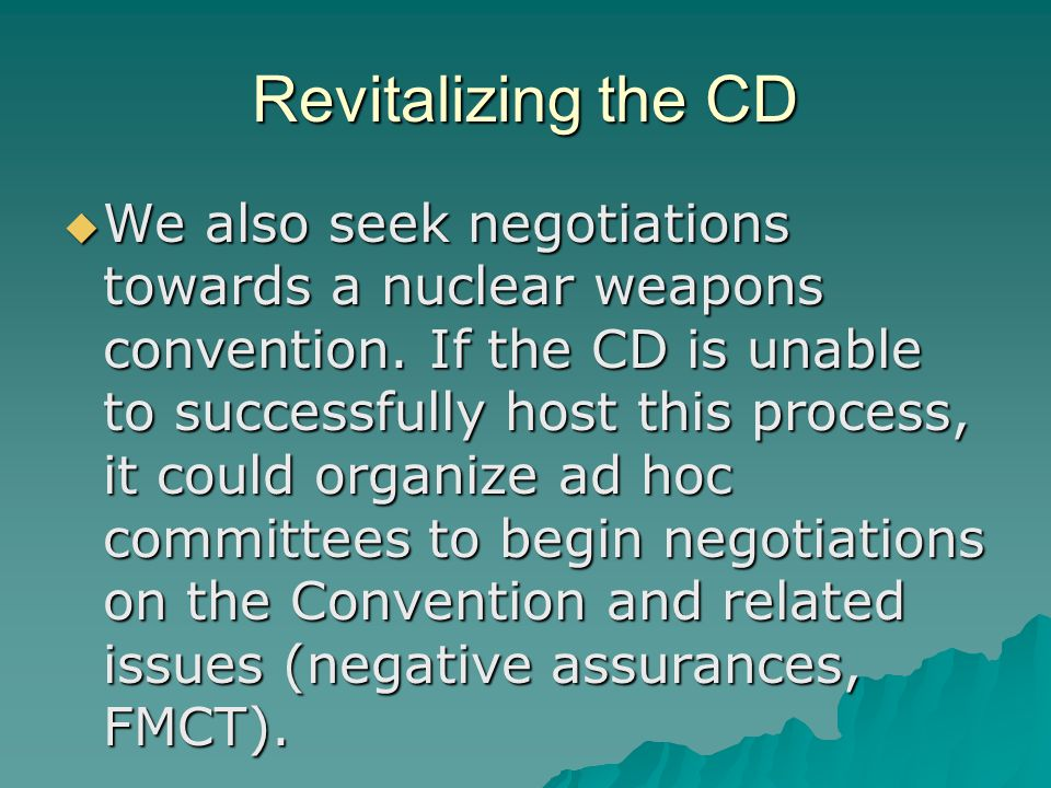 Revitalizing the CD  We also seek negotiations towards a nuclear weapons convention.