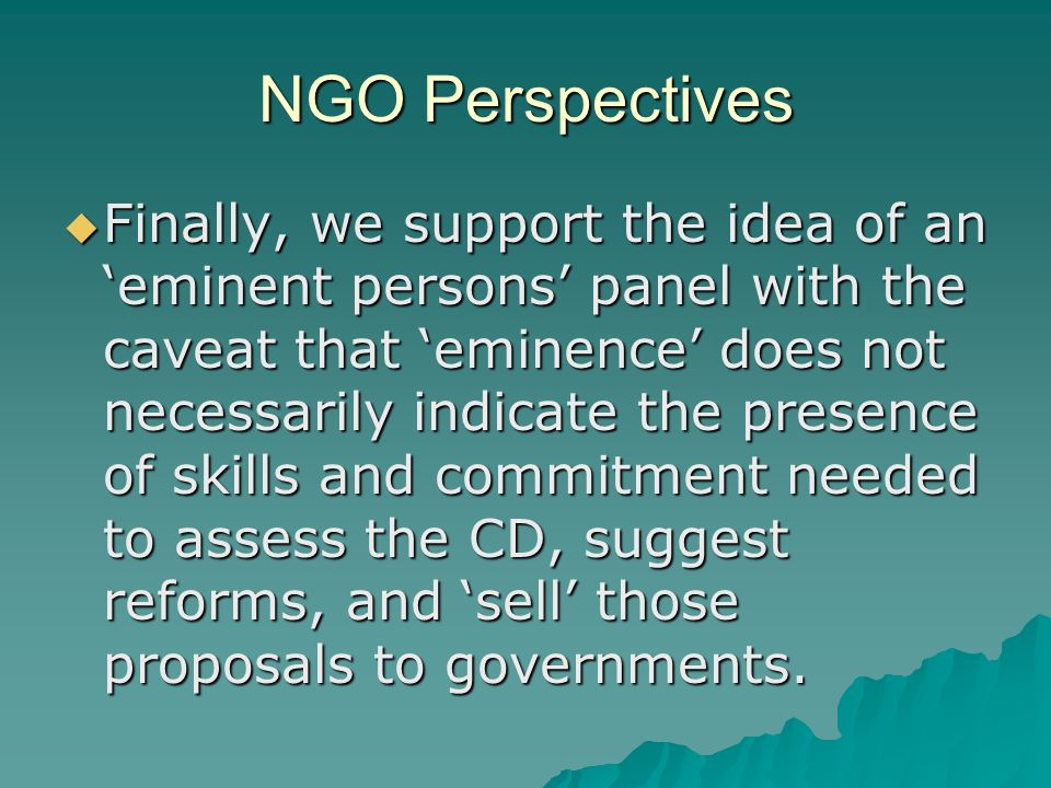 NGO Perspectives  Finally, we support the idea of an 'eminent persons' panel with the caveat that 'eminence' does not necessarily indicate the presence of skills and commitment needed to assess the CD, suggest reforms, and 'sell' those proposals to governments.