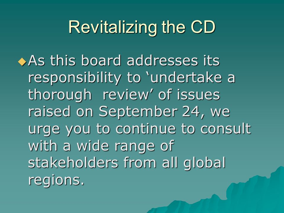 Revitalizing the CD  As this board addresses its responsibility to 'undertake a thorough review' of issues raised on September 24, we urge you to continue to consult with a wide range of stakeholders from all global regions.