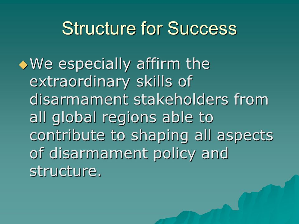 Structure for Success  We especially affirm the extraordinary skills of disarmament stakeholders from all global regions able to contribute to shaping all aspects of disarmament policy and structure.