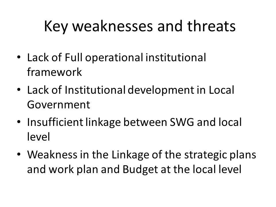 Key weaknesses and threats Lack of Full operational institutional framework Lack of Institutional development in Local Government Insufficient linkage