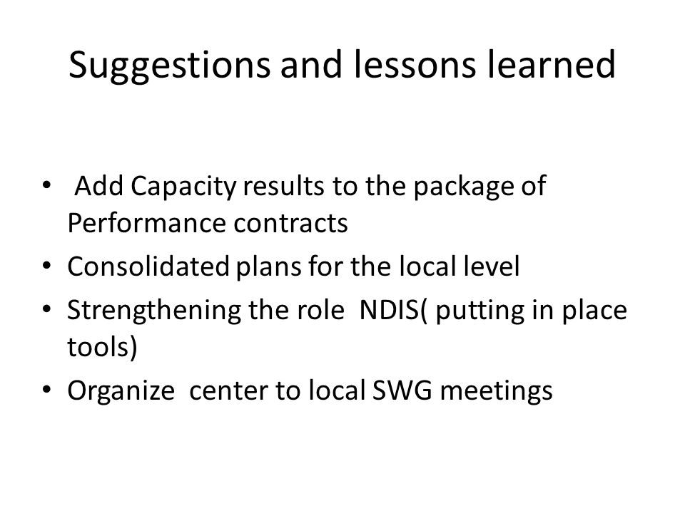 Suggestions and lessons learned Add Capacity results to the package of Performance contracts Consolidated plans for the local level Strengthening the role NDIS( putting in place tools) Organize center to local SWG meetings