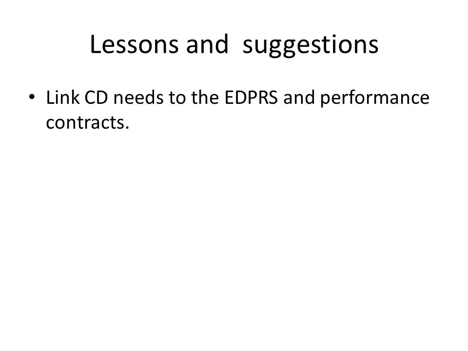 Lessons and suggestions Link CD needs to the EDPRS and performance contracts.