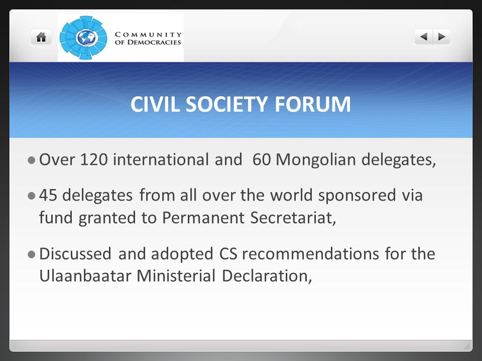 CIVIL SOCIETY FORUM Over 120 international and 60 Mongolian delegates, 45 delegates from all over the world sponsored via fund granted to Permanent Secretariat, Discussed and adopted CS recommendations for the Ulaanbaatar Ministerial Declaration,