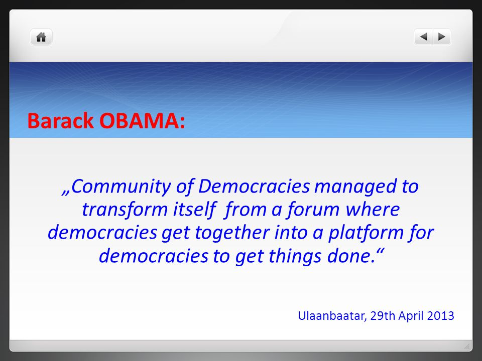 "Barack OBAMA: ""Community of Democracies managed to transform itself from a forum where democracies get together into a platform for democracies to get things done. Ulaanbaatar, 29th April 2013"