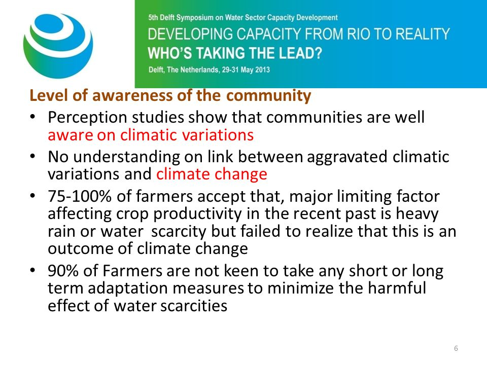 Level of awareness of the community Perception studies show that communities are well aware on climatic variations No understanding on link between aggravated climatic variations and climate change 75-100% of farmers accept that, major limiting factor affecting crop productivity in the recent past is heavy rain or water scarcity but failed to realize that this is an outcome of climate change 90% of Farmers are not keen to take any short or long term adaptation measures to minimize the harmful effect of water scarcities 6