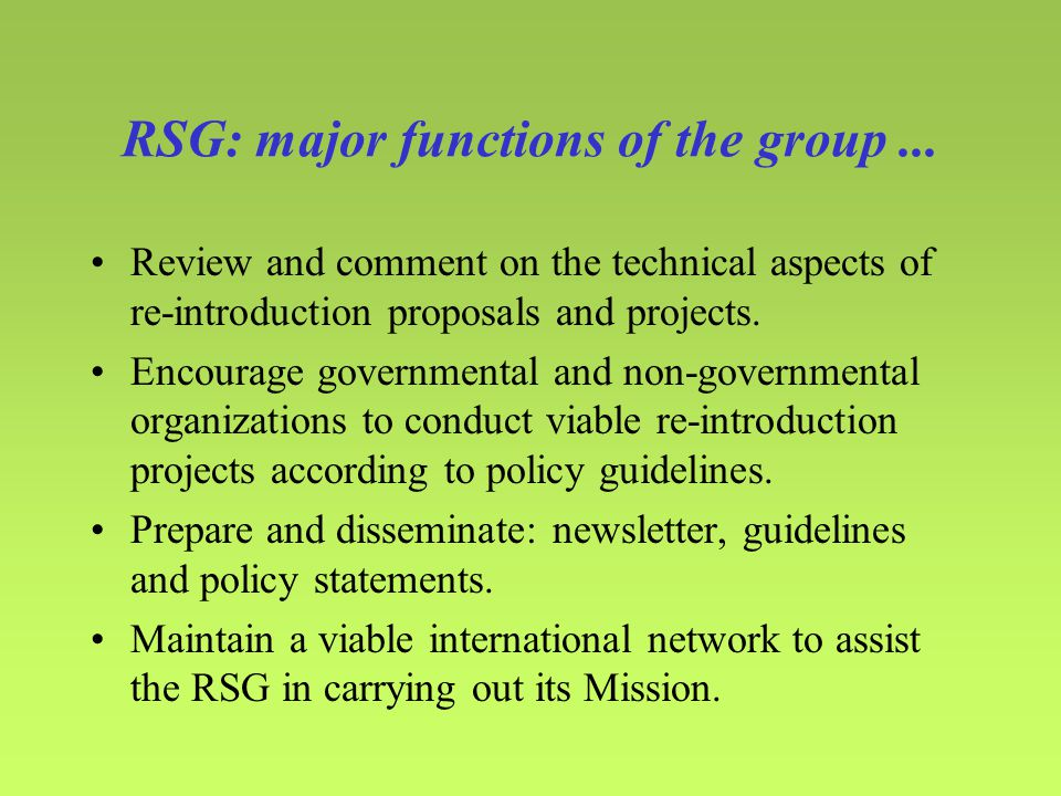 RSG: major functions of the group... Review and comment on the technical aspects of re-introduction proposals and projects. Encourage governmental and