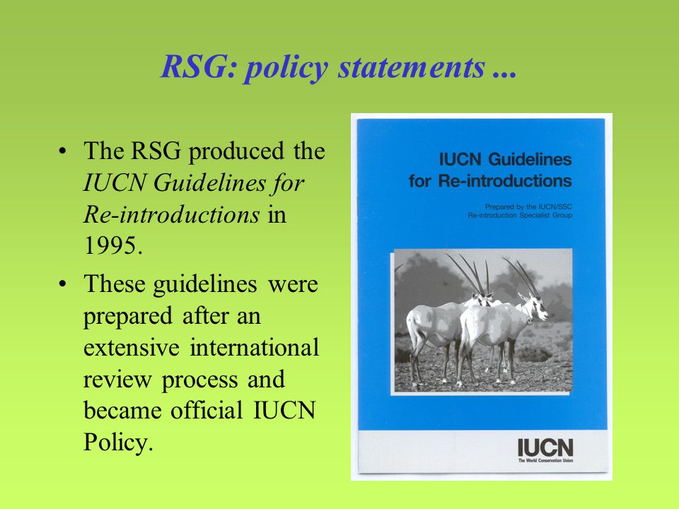 RSG: policy statements...The RSG produced the IUCN Guidelines for Re-introductions in 1995.