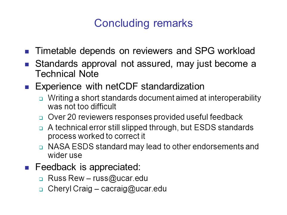 Concluding remarks Timetable depends on reviewers and SPG workload Standards approval not assured, may just become a Technical Note Experience with netCDF standardization  Writing a short standards document aimed at interoperability was not too difficult  Over 20 reviewers responses provided useful feedback  A technical error still slipped through, but ESDS standards process worked to correct it  NASA ESDS standard may lead to other endorsements and wider use Feedback is appreciated:  Russ Rew – russ@ucar.edu  Cheryl Craig – cacraig@ucar.edu