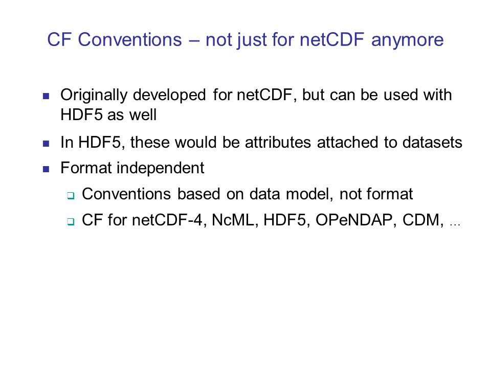 CF Conventions – not just for netCDF anymore Originally developed for netCDF, but can be used with HDF5 as well In HDF5, these would be attributes attached to datasets Format independent  Conventions based on data model, not format  CF for netCDF-4, NcML, HDF5, OPeNDAP, CDM, …