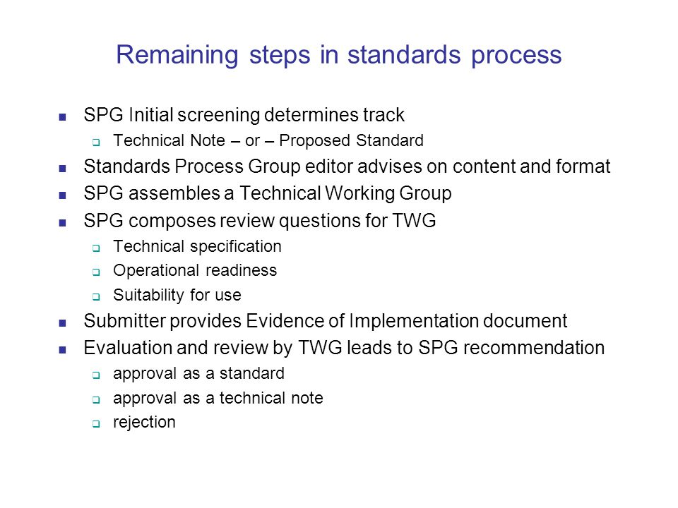 Remaining steps in standards process SPG Initial screening determines track  Technical Note – or – Proposed Standard Standards Process Group editor advises on content and format SPG assembles a Technical Working Group SPG composes review questions for TWG  Technical specification  Operational readiness  Suitability for use Submitter provides Evidence of Implementation document Evaluation and review by TWG leads to SPG recommendation  approval as a standard  approval as a technical note  rejection