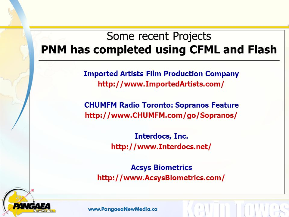 Some recent Projects PNM has completed using CFML and Flash Imported Artists Film Production Company http://www.ImportedArtists.com/ CHUMFM Radio Toronto: Sopranos Feature http://www.CHUMFM.com/go/Sopranos/ Interdocs, Inc.